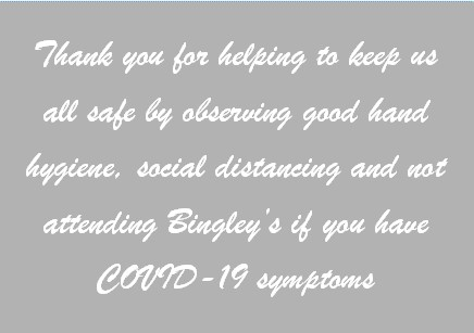 Thank you for helping to keep us all safe by observing good hand hygience, social distancing and not attending Bingley's if you have COVID-19 symptoms